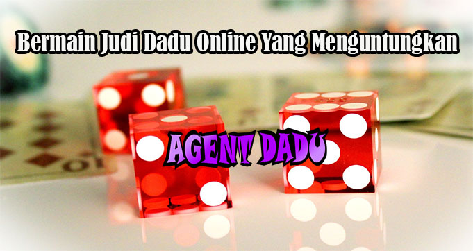 Bermain Judi Dadu Online Yang Menguntungkan