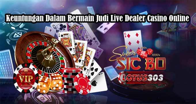 Keuntungan Dalam Bermain Taruhan Live Dealer Casino Online